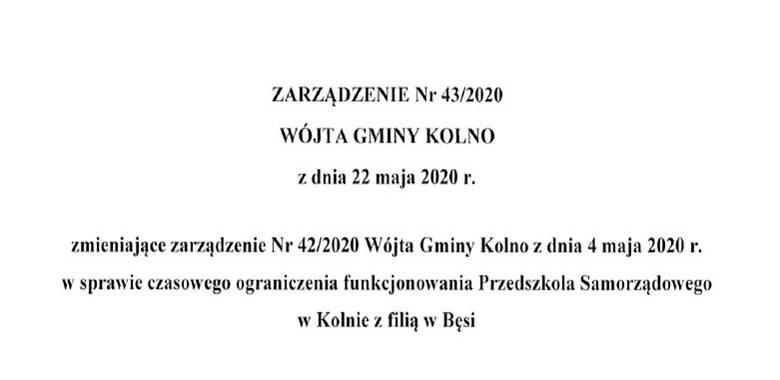 Zarządzenie Nr 43/2020 Wójta Gminy Kolno z dnia 22 maja 2020 r. zmieniające zarządzenie Nr 42/2020 Wójta Gminy Kolno z dnia 4 maja 2020 r. w sprawie czasowego ograniczenia funkcjonowania Przedszkola Samorządowego w Kolnie z filią w Bęsi